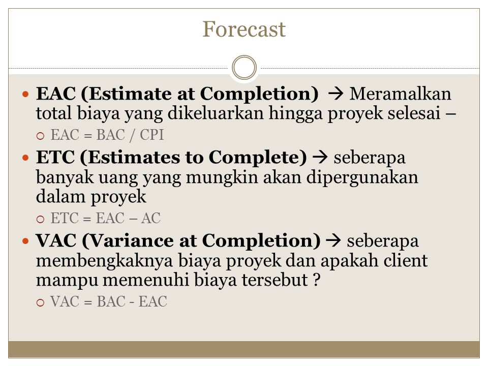 Forecast EAC (Estimate at Completion)  Meramalkan total biaya yang dikeluarkan hingga proyek selesai –