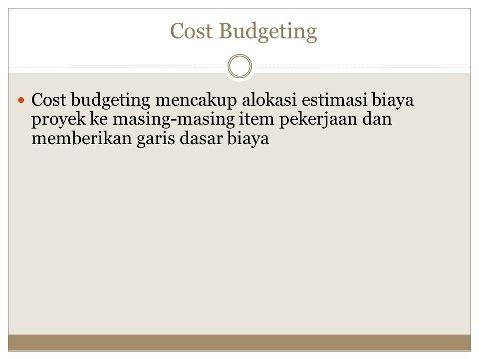 Cost Budgeting Cost budgeting mencakup alokasi estimasi biaya proyek ke masing-masing item pekerjaan dan memberikan garis dasar biaya.