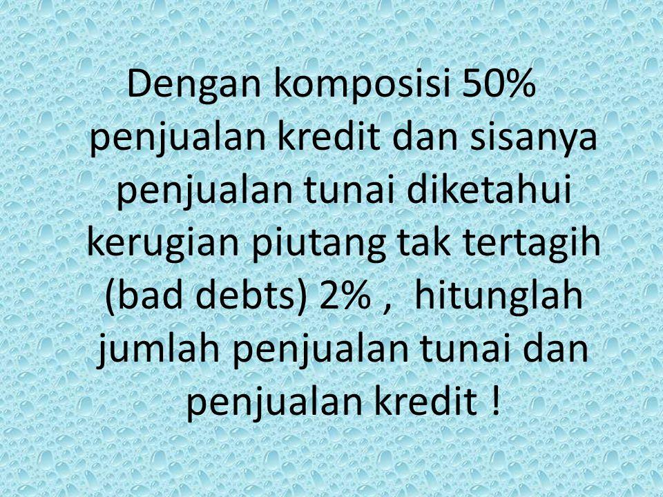 Dengan komposisi 50% penjualan kredit dan sisanya penjualan tunai diketahui kerugian piutang tak tertagih (bad debts) 2% , hitunglah jumlah penjualan tunai dan penjualan kredit !