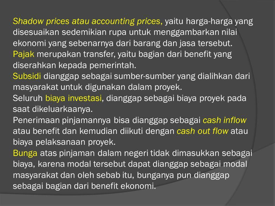Shadow prices atau accounting prices, yaitu harga-harga yang disesuaikan sedemikian rupa untuk menggambarkan nilai ekonomi yang sebenarnya dari barang dan jasa tersebut.