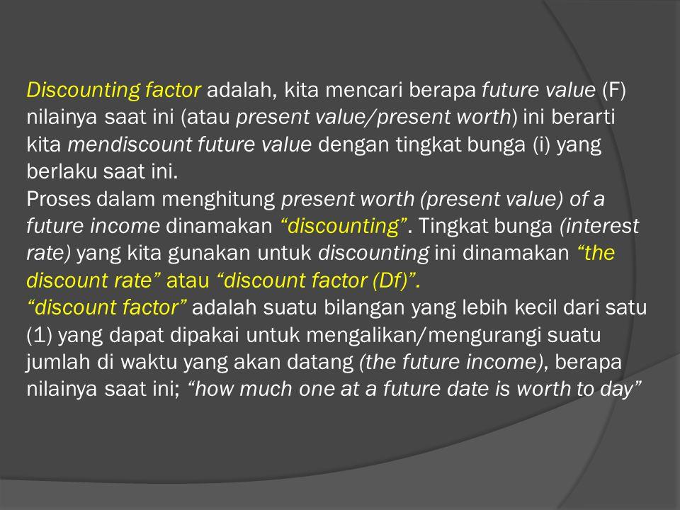Discounting factor adalah, kita mencari berapa future value (F) nilainya saat ini (atau present value/present worth) ini berarti kita mendiscount future value dengan tingkat bunga (i) yang berlaku saat ini.