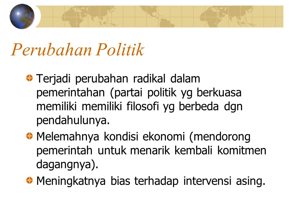 Perubahan Politik Terjadi perubahan radikal dalam pemerintahan (partai politik yg berkuasa memiliki memiliki filosofi yg berbeda dgn pendahulunya.