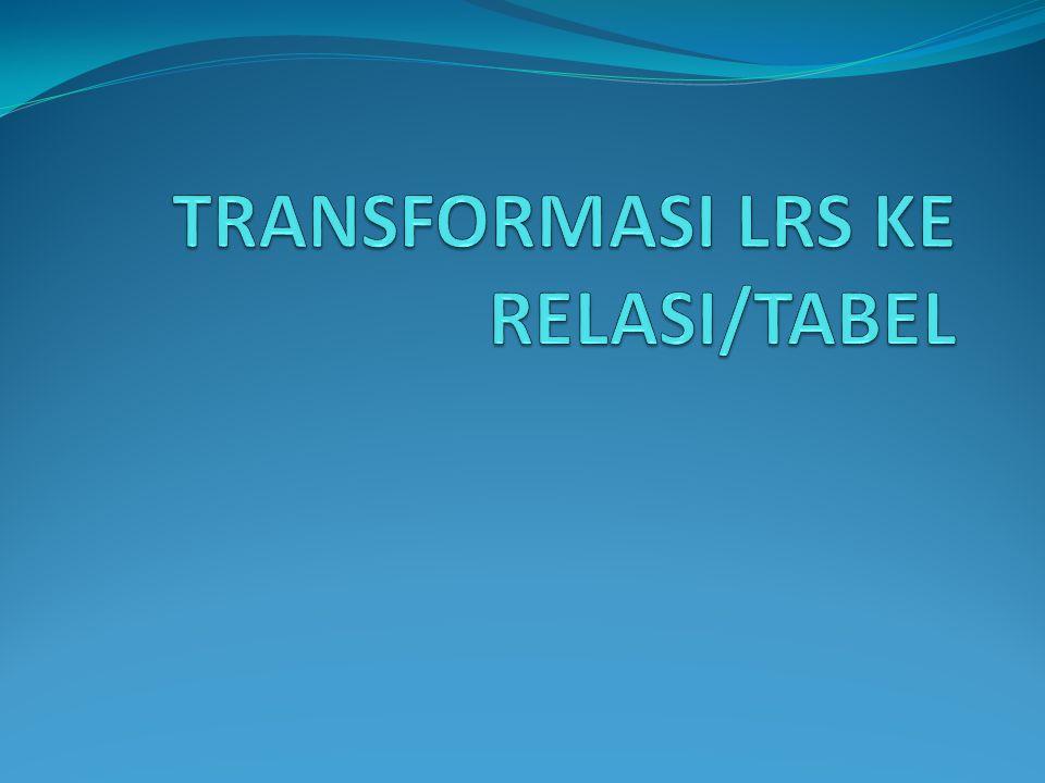 TRANSFORMASI LRS KE RELASI/TABEL