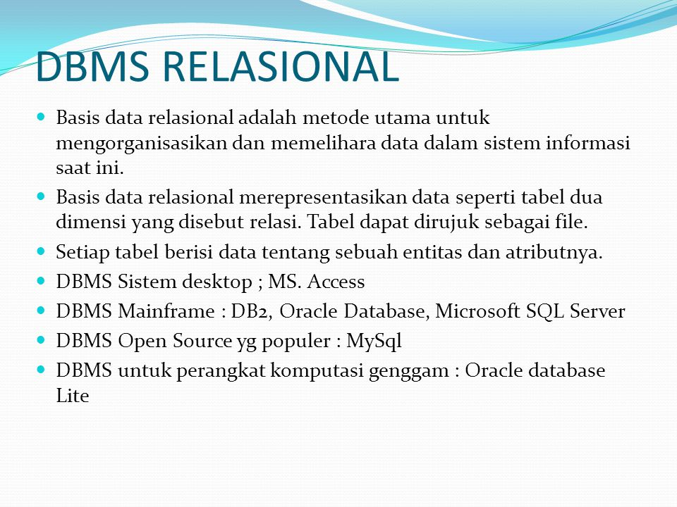 DBMS RELASIONAL Basis data relasional adalah metode utama untuk mengorganisasikan dan memelihara data dalam sistem informasi saat ini.
