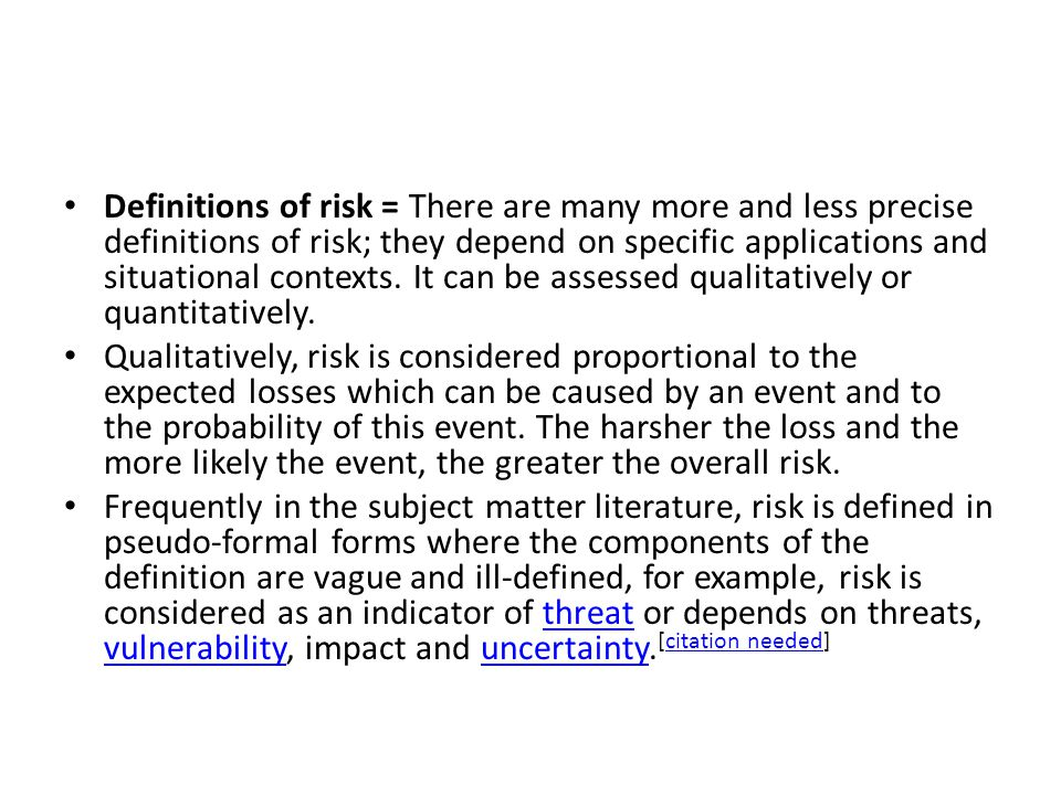 Definitions of risk = There are many more and less precise definitions of risk; they depend on specific applications and situational contexts. It can be assessed qualitatively or quantitatively.