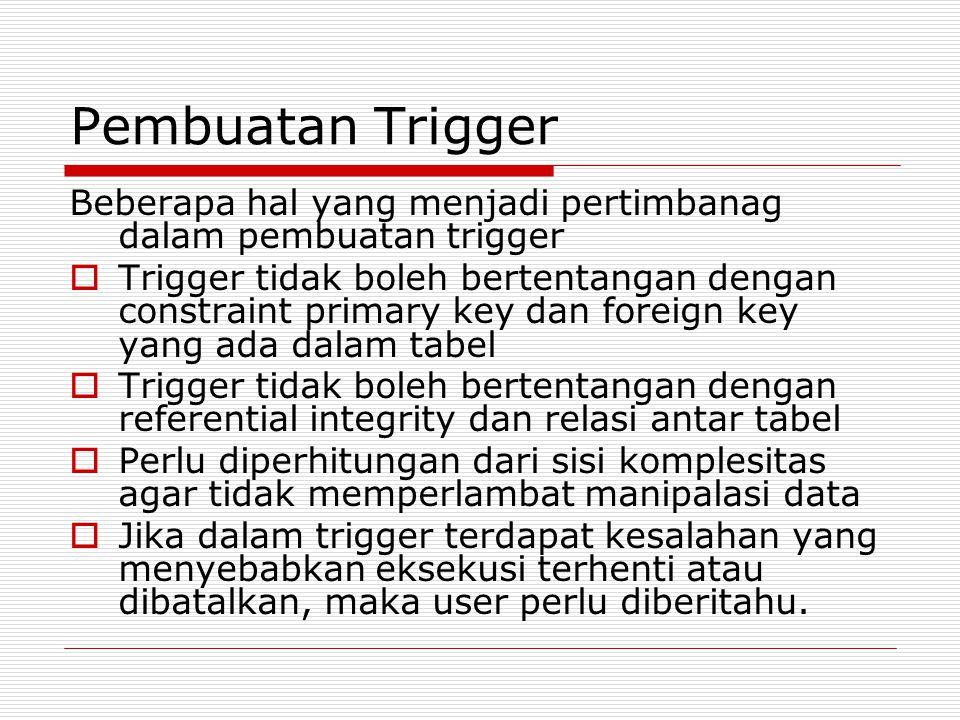 Pembuatan Trigger Beberapa hal yang menjadi pertimbanag dalam pembuatan trigger.