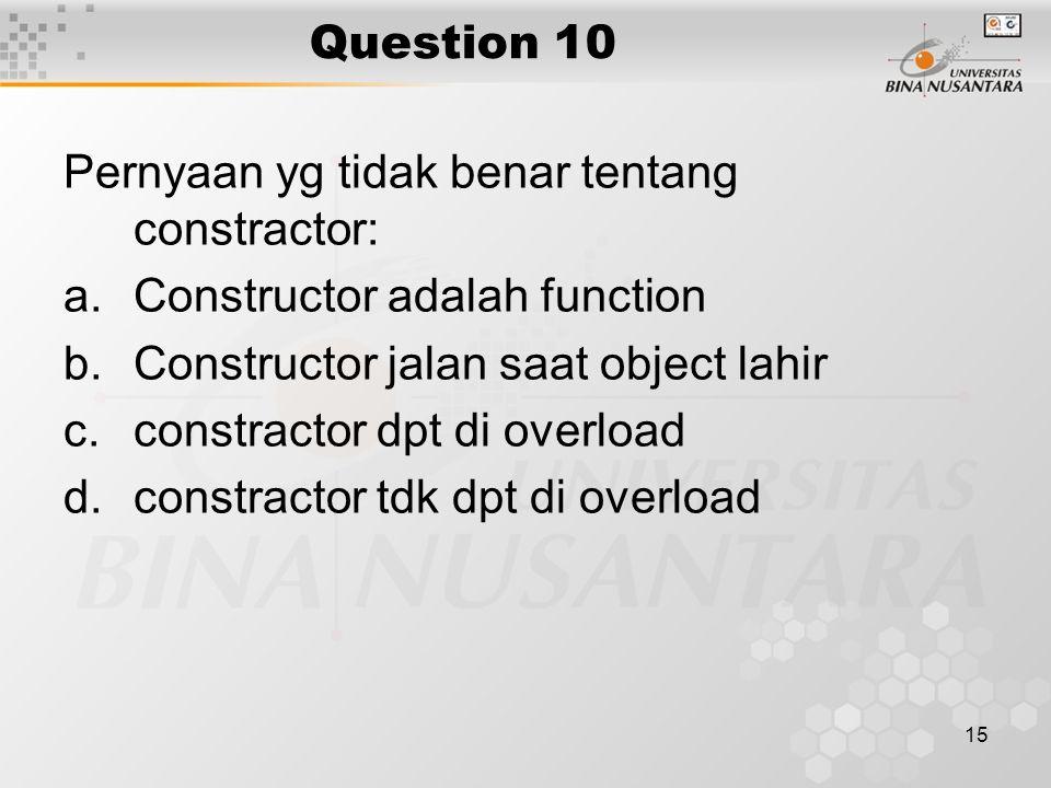 Question 10 Pernyaan yg tidak benar tentang constractor: Constructor adalah function. Constructor jalan saat object lahir.