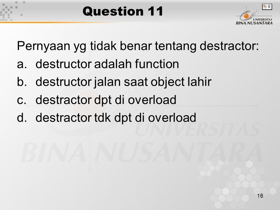 Question 11 Pernyaan yg tidak benar tentang destractor: destructor adalah function. destructor jalan saat object lahir.