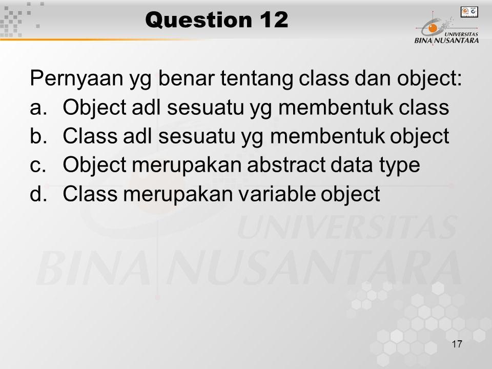 Question 12 Pernyaan yg benar tentang class dan object: Object adl sesuatu yg membentuk class. Class adl sesuatu yg membentuk object.