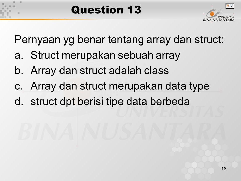 Question 13 Pernyaan yg benar tentang array dan struct: Struct merupakan sebuah array. Array dan struct adalah class.