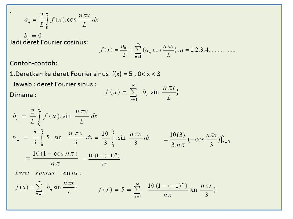 . Jadi deret Fourier cosinus: Contoh-contoh: 1.Deretkan ke deret Fourier sinus f(x) = 5 , 0< x < 3.