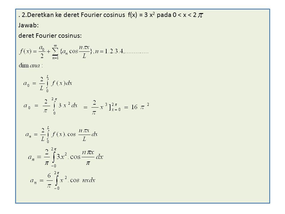 . 2.Deretkan ke deret Fourier cosinus f(x) = 3 x2 pada 0 < x < 2
