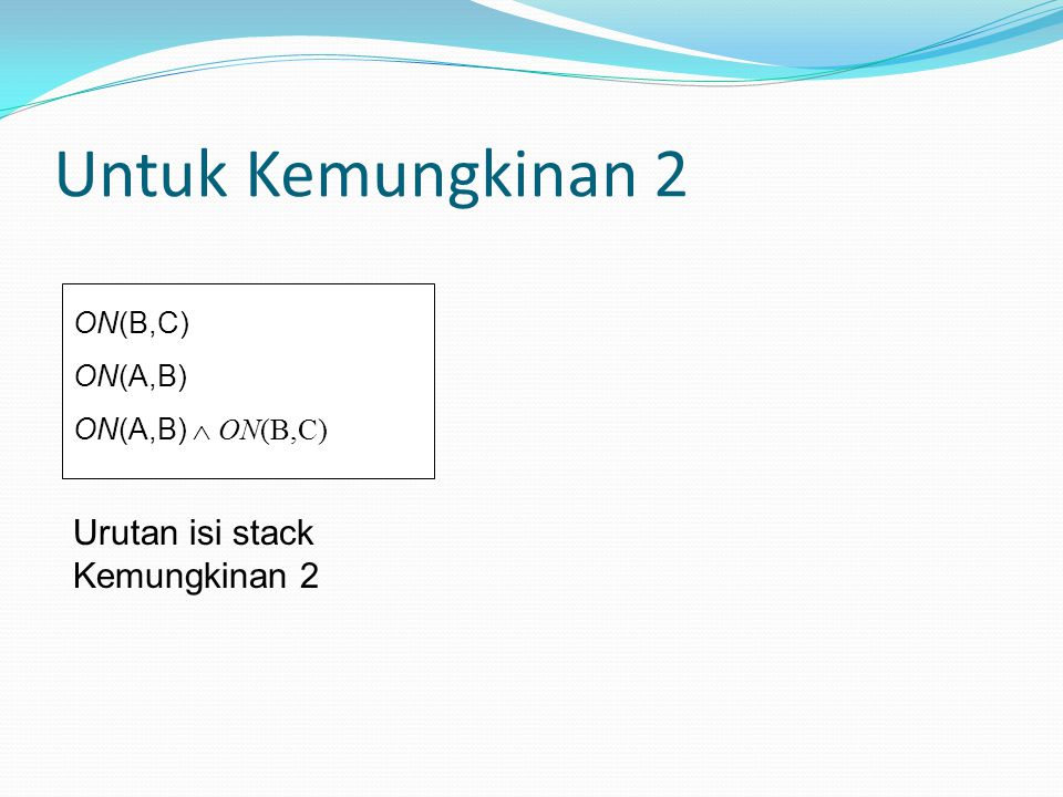 Untuk Kemungkinan 2 Urutan isi stack Kemungkinan 2 ON(B,C) ON(A,B)