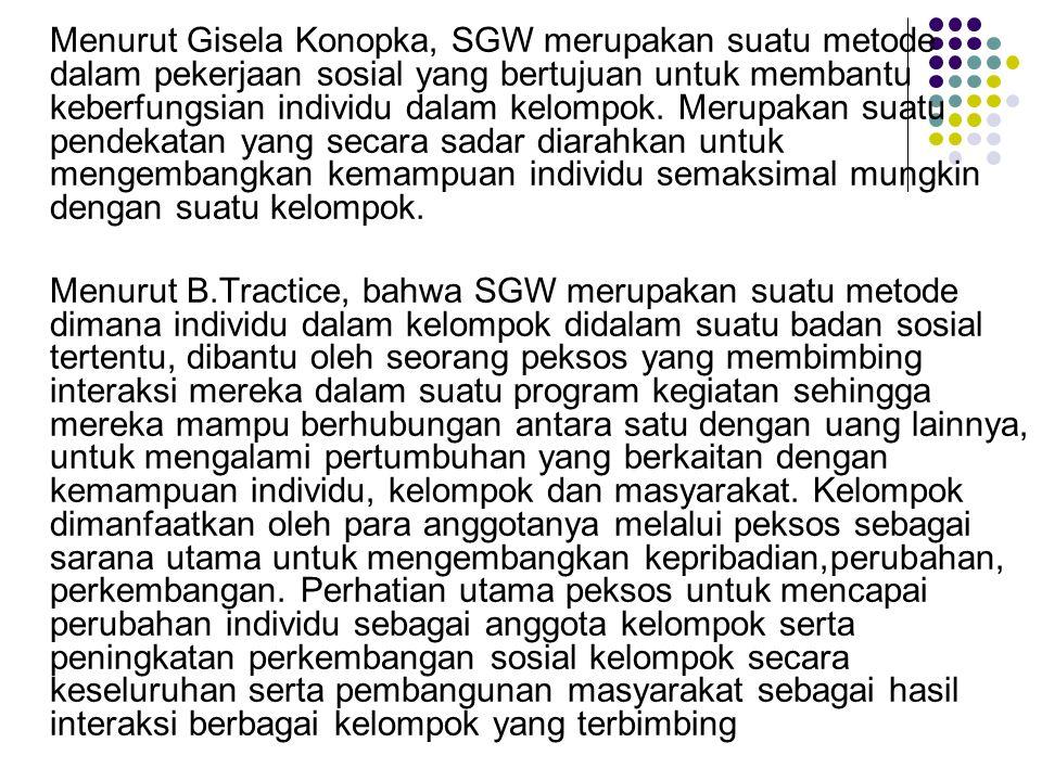 Menurut Gisela Konopka, SGW merupakan suatu metode dalam pekerjaan sosial yang bertujuan untuk membantu keberfungsian individu dalam kelompok. Merupakan suatu pendekatan yang secara sadar diarahkan untuk mengembangkan kemampuan individu semaksimal mungkin dengan suatu kelompok.