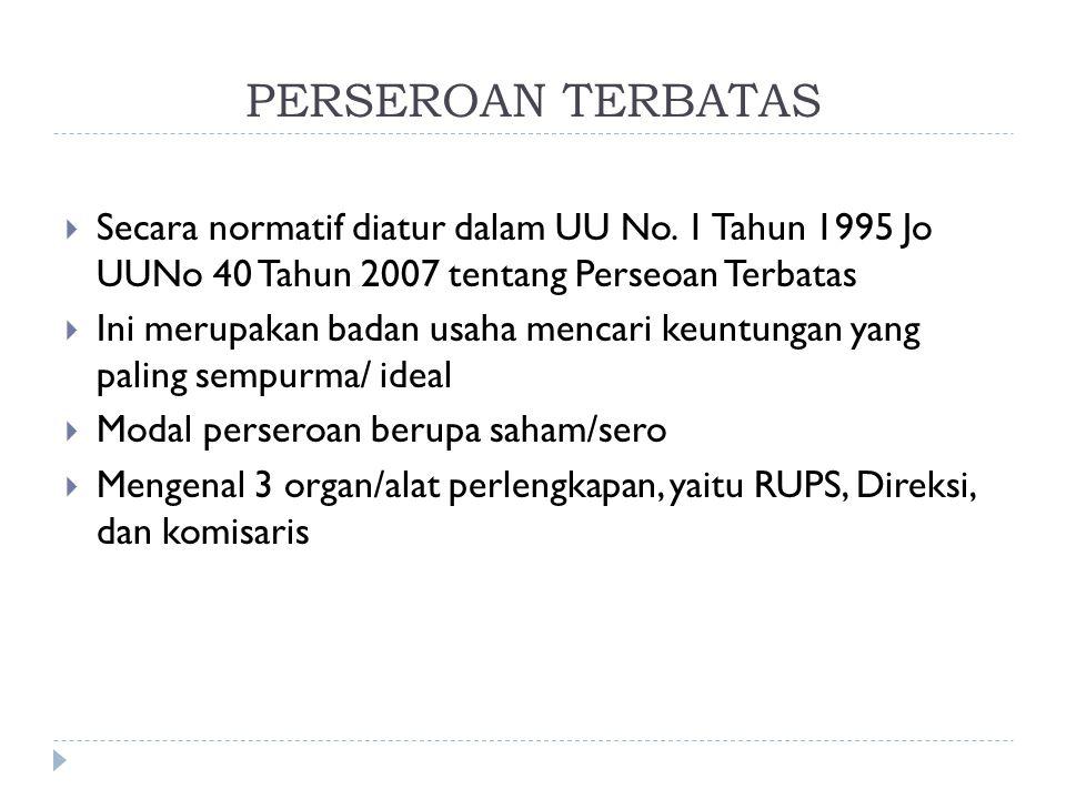 PERSEROAN TERBATAS Secara normatif diatur dalam UU No. 1 Tahun 1995 Jo UUNo 40 Tahun 2007 tentang Perseoan Terbatas.