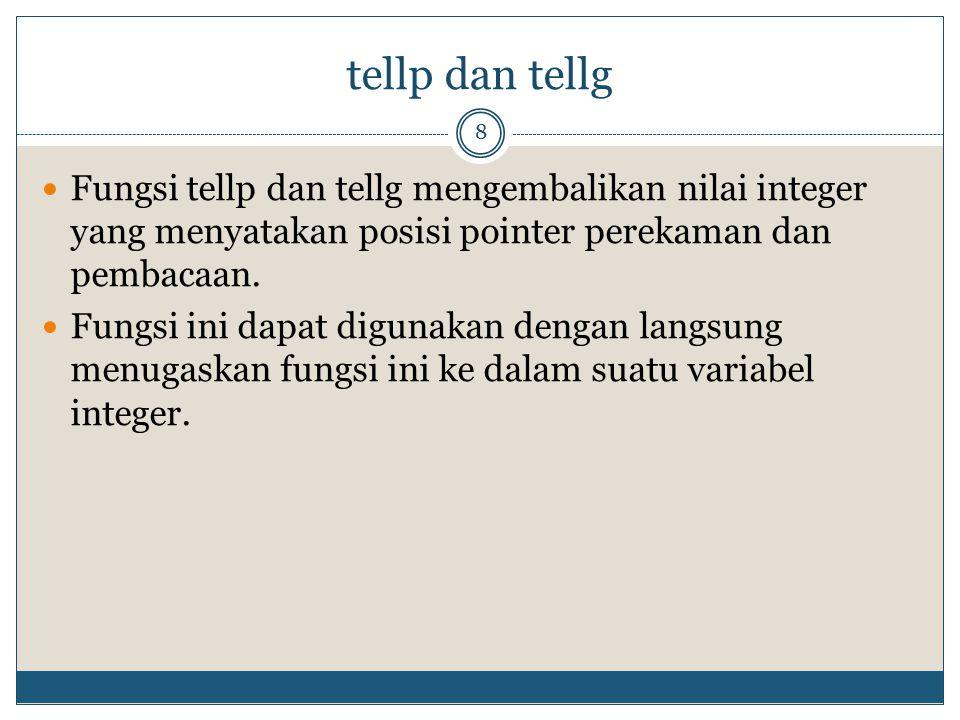 tellp dan tellg Fungsi tellp dan tellg mengembalikan nilai integer yang menyatakan posisi pointer perekaman dan pembacaan.