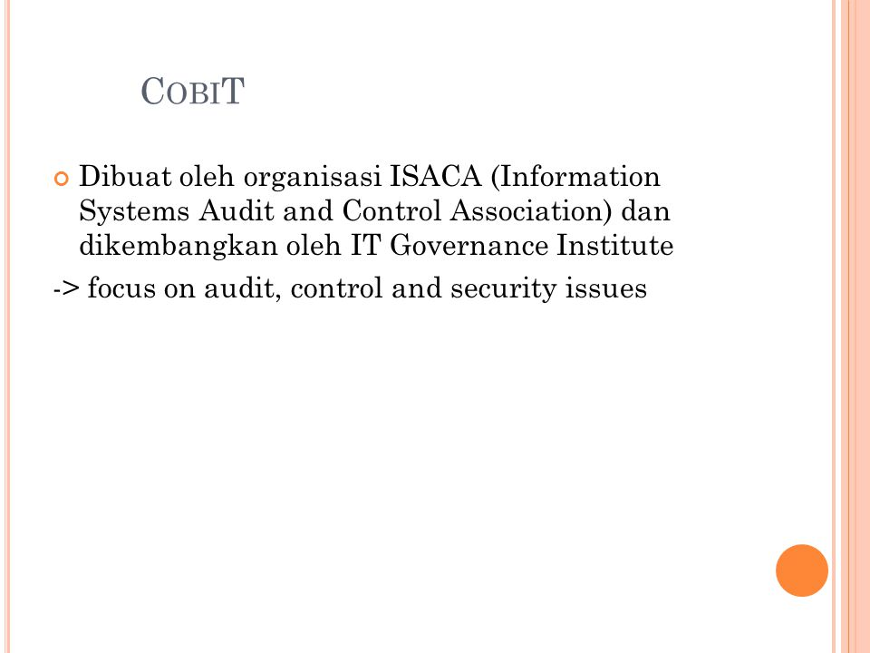 CobiT Dibuat oleh organisasi ISACA (Information Systems Audit and Control Association) dan dikembangkan oleh IT Governance Institute.