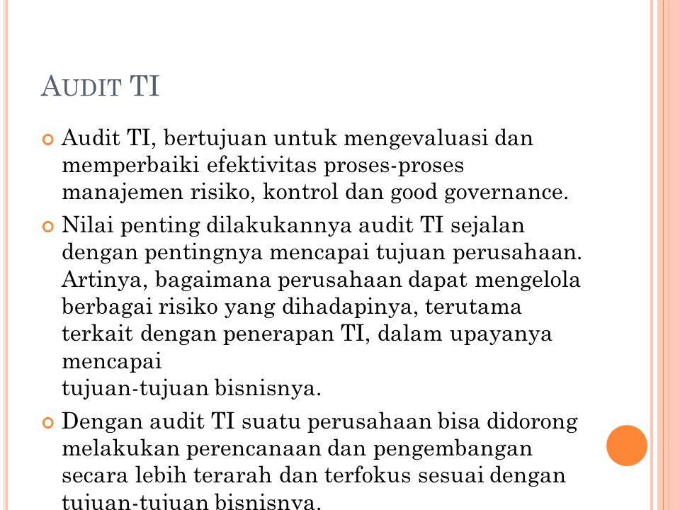 Audit TI Audit TI, bertujuan untuk mengevaluasi dan memperbaiki efektivitas proses-proses manajemen risiko, kontrol dan good governance.