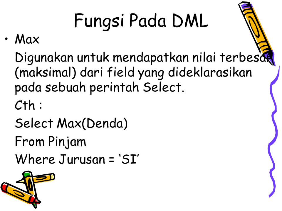 Fungsi Pada DML Max. Digunakan untuk mendapatkan nilai terbesar (maksimal) dari field yang dideklarasikan pada sebuah perintah Select.