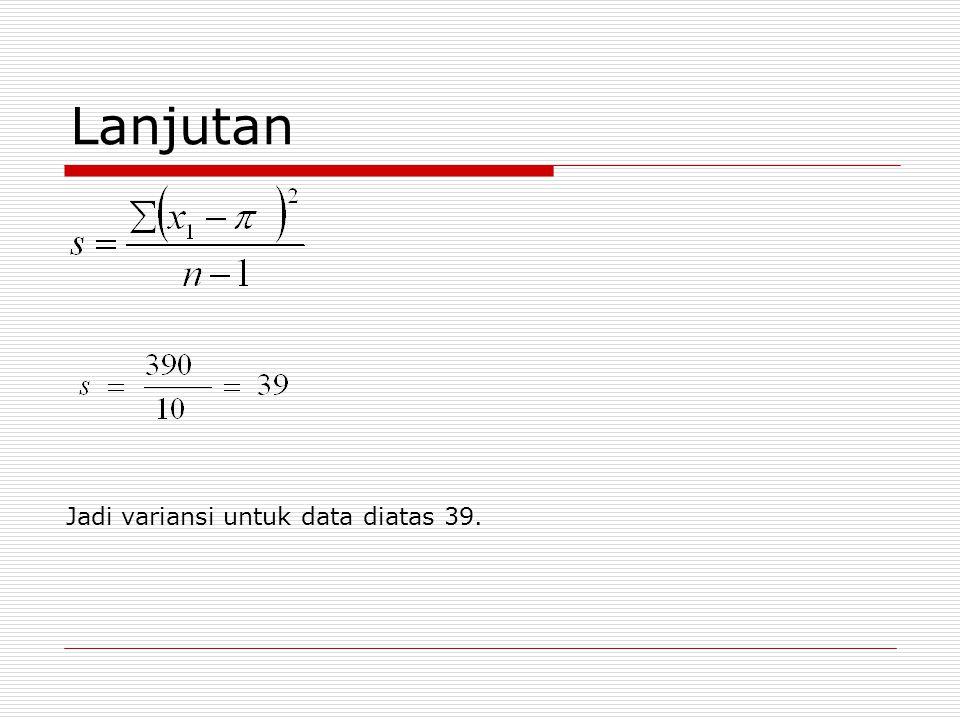 Lanjutan Jadi variansi untuk data diatas 39.
