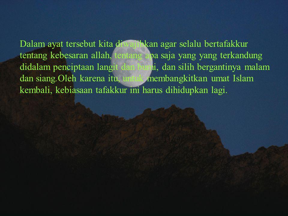 Dalam ayat tersebut kita diwajibkan agar selalu bertafakkur tentang kebesaran allah, tentang apa saja yang yang terkandung didalam penciptaan langit dan bumi, dan silih bergantinya malam dan siang.Oleh karena itu, untuk membangkitkan umat Islam kembali, kebiasaan tafakkur ini harus dihidupkan lagi.