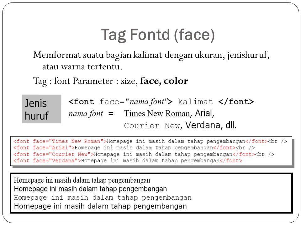 Tag Fontd (face) Memformat suatu bagian kalimat dengan ukuran, jenishuruf, atau warna tertentu.