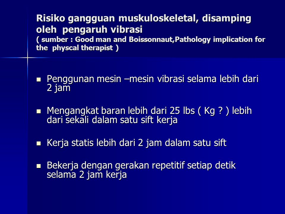 Risiko gangguan muskuloskeletal, disamping oleh pengaruh vibrasi ( sumber : Good man and Boissonnaut,Pathology implication for the physcal therapist )