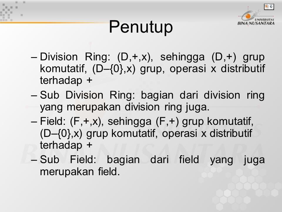 Penutup Division Ring: (D,+,x), sehingga (D,+) grup komutatif, (D–{0},x) grup, operasi x distributif terhadap +