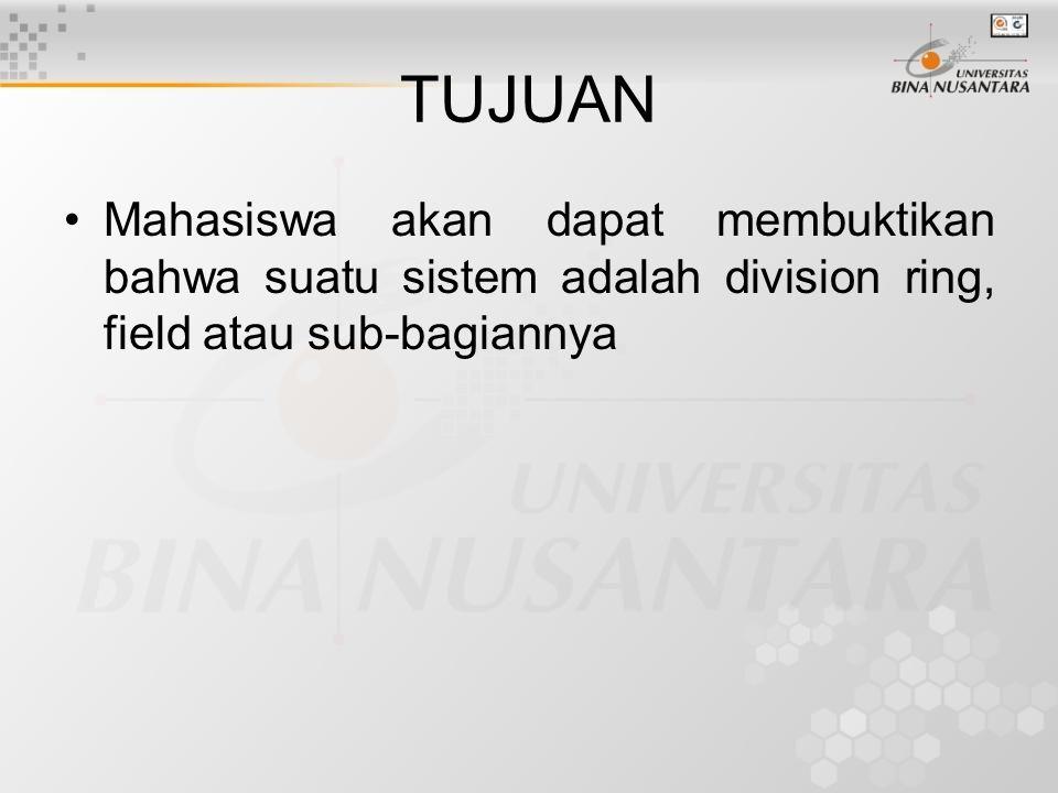 TUJUAN Mahasiswa akan dapat membuktikan bahwa suatu sistem adalah division ring, field atau sub-bagiannya.