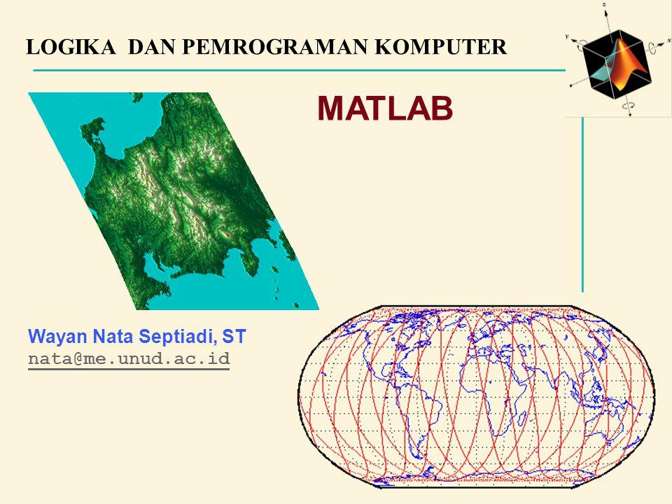 MATLAB LOGIKA DAN PEMROGRAMAN KOMPUTER Wayan Nata Septiadi, ST