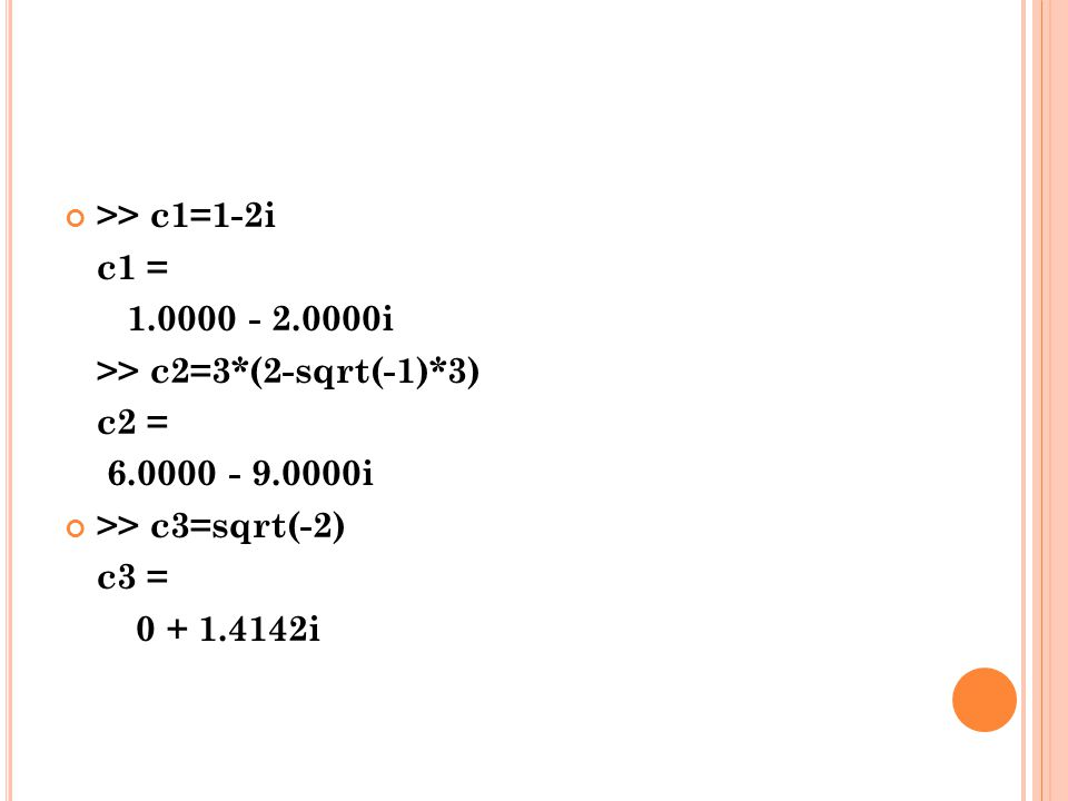 >> c1=1-2i c1 = 1.0000 - 2.0000i >> c2=3*(2-sqrt(-1)*3) c2 = 6.0000 - 9.0000i. >> c3=sqrt(-2)