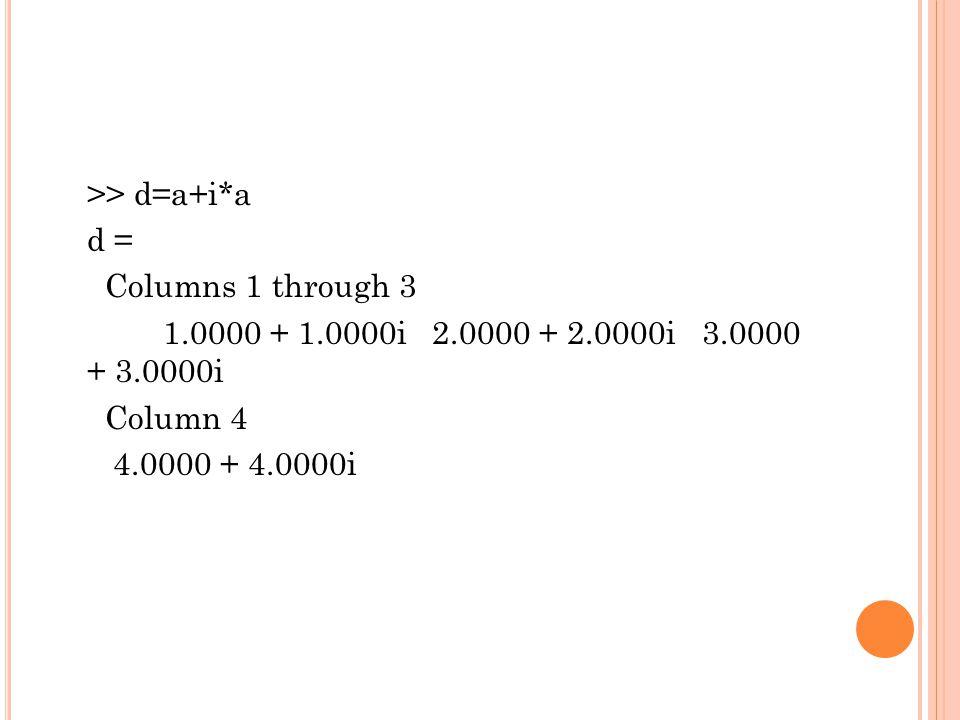 >> d=a+i. a d = Columns 1 through 3 1. 0000 + 1. 0000i 2