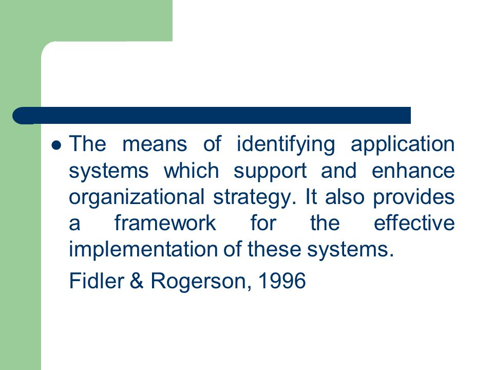 The means of identifying application systems which support and enhance organizational strategy. It also provides a framework for the effective implementation of these systems.