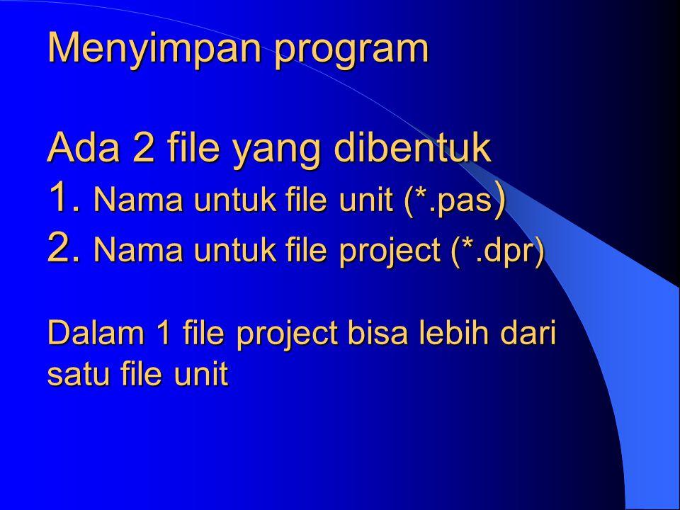 Menyimpan program Ada 2 file yang dibentuk 1. Nama untuk file unit (