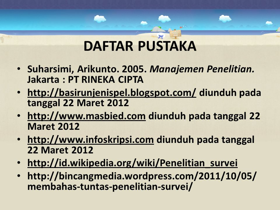 DAFTAR PUSTAKA Suharsimi, Arikunto. 2005. Manajemen Penelitian. Jakarta : PT RINEKA CIPTA.