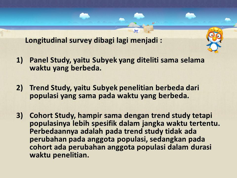 Longitudinal survey dibagi lagi menjadi :