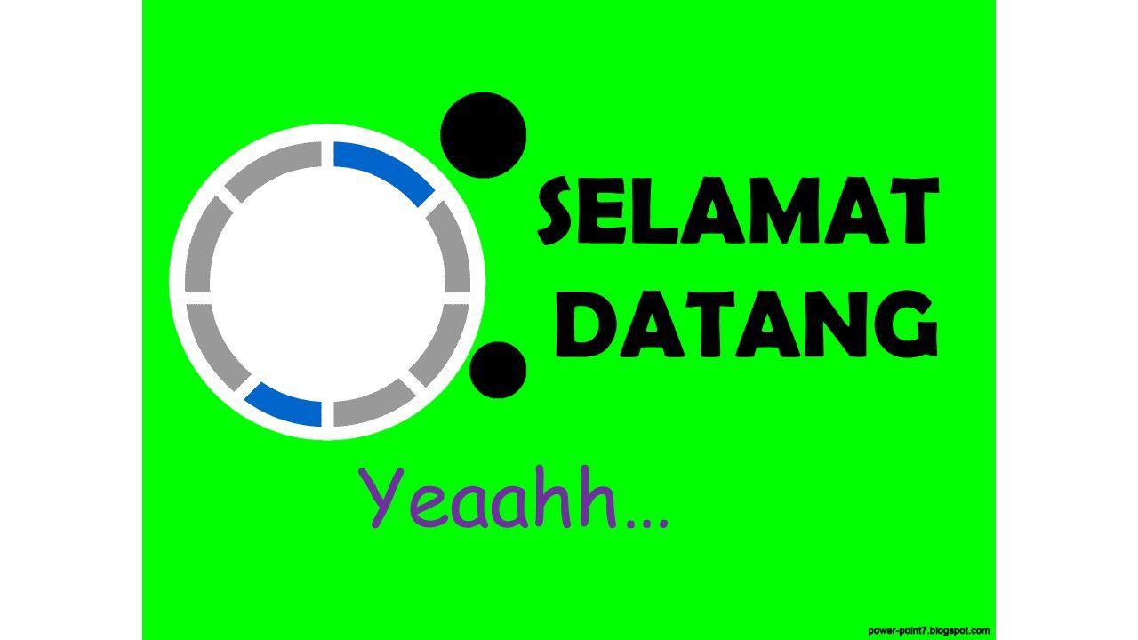 SELAMAT DATANG Yeaahh…