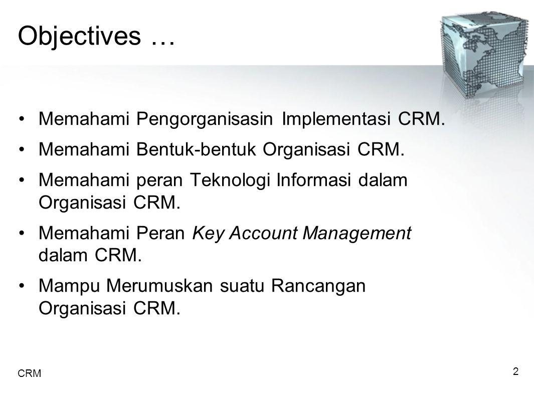 Objectives … Memahami Pengorganisasin Implementasi CRM.
