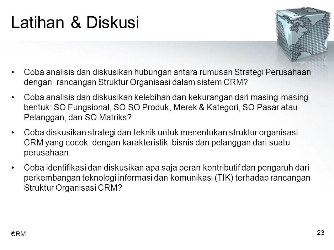 Latihan & Diskusi Coba analisis dan diskusikan hubungan antara rumusan Strategi Perusahaan dengan rancangan Struktur Organisasi dalam sistem CRM