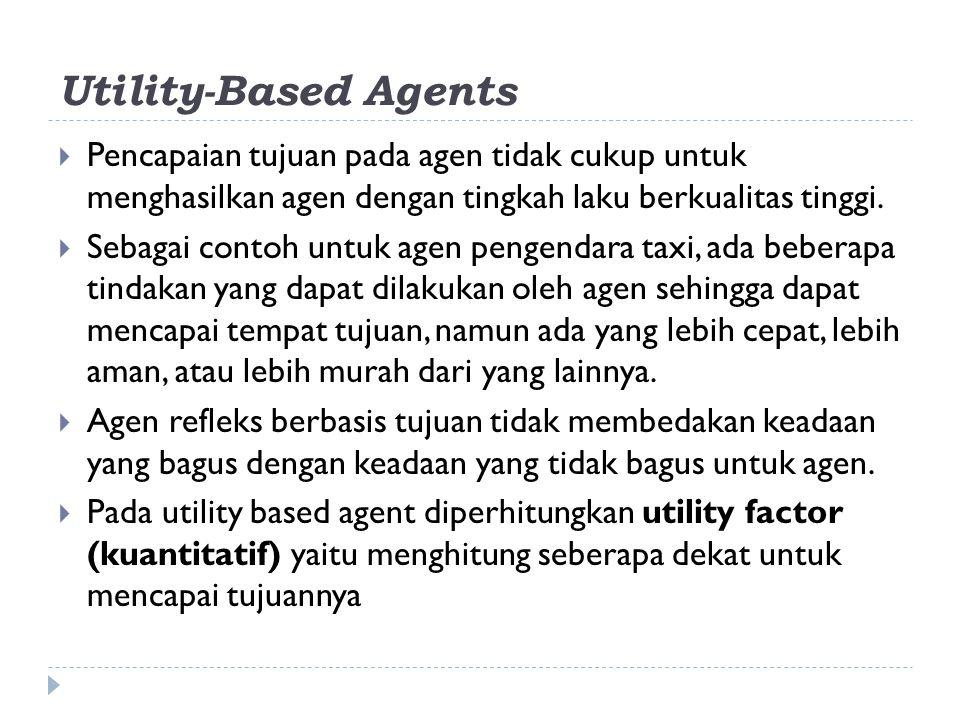 Utility-Based Agents Pencapaian tujuan pada agen tidak cukup untuk menghasilkan agen dengan tingkah laku berkualitas tinggi.