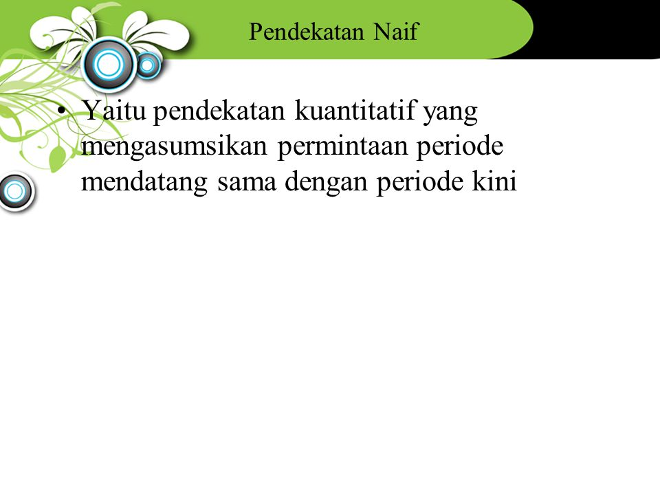 Pendekatan Naif Yaitu pendekatan kuantitatif yang mengasumsikan permintaan periode mendatang sama dengan periode kini.