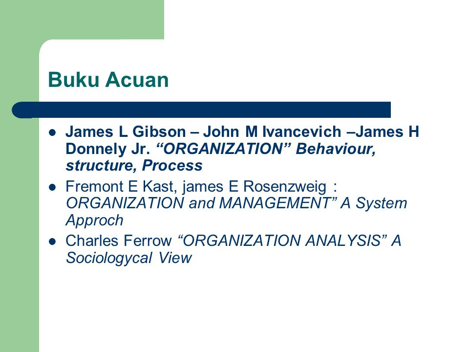 Buku Acuan James L Gibson – John M Ivancevich –James H Donnely Jr. ORGANIZATION Behaviour, structure, Process.