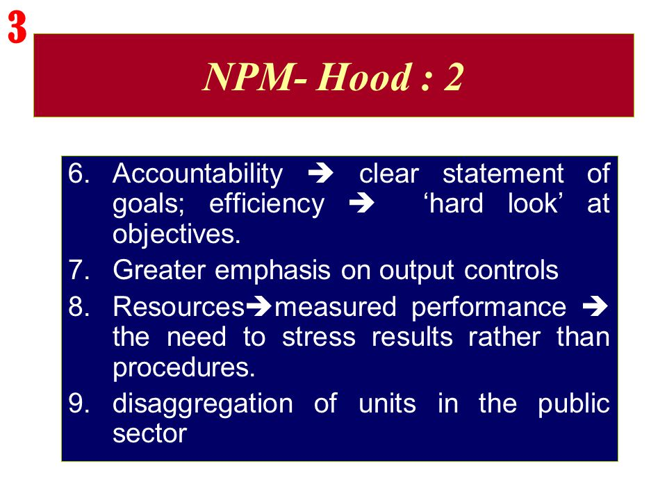 3 NPM- Hood : 2. Accountability  clear statement of goals; efficiency  'hard look' at objectives.