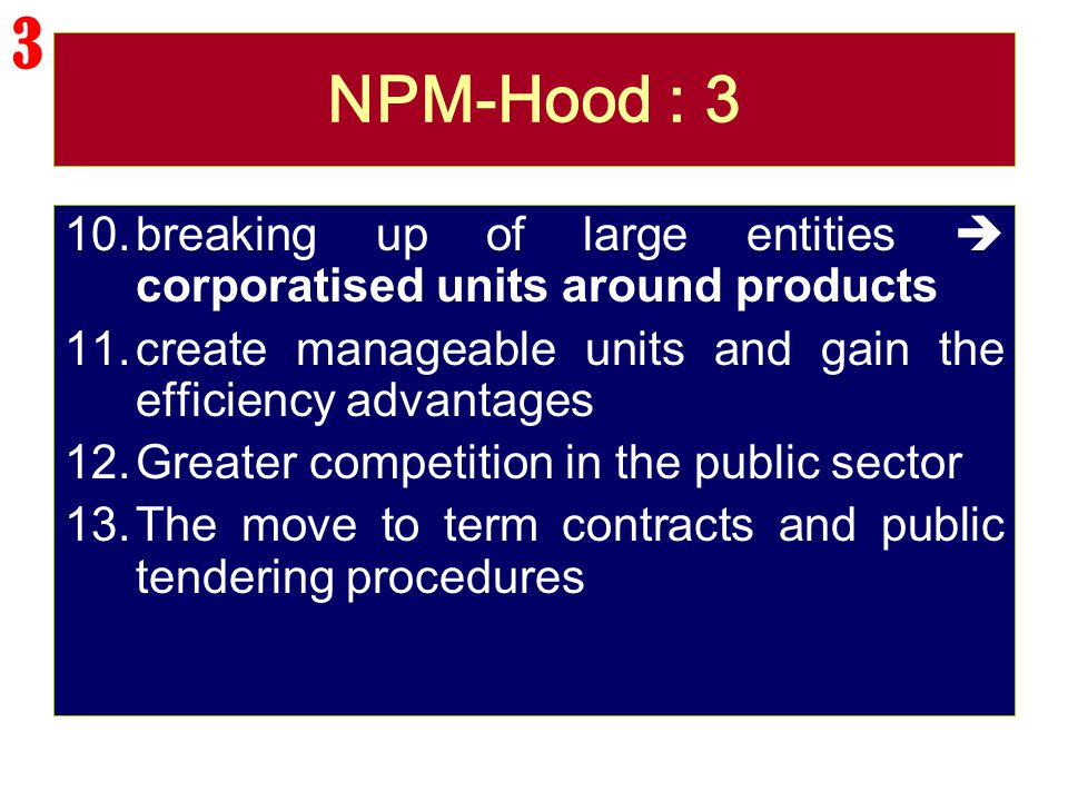 3 NPM-Hood : 3. breaking up of large entities  corporatised units around products. create manageable units and gain the efficiency advantages.
