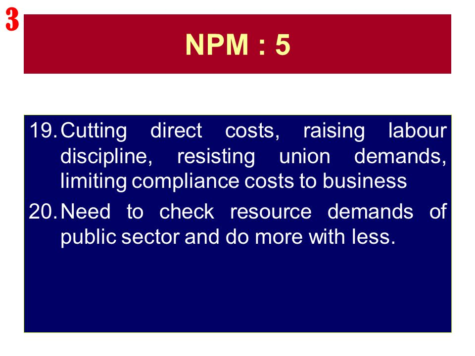 3 NPM : 5. Cutting direct costs, raising labour discipline, resisting union demands, limiting compliance costs to business.