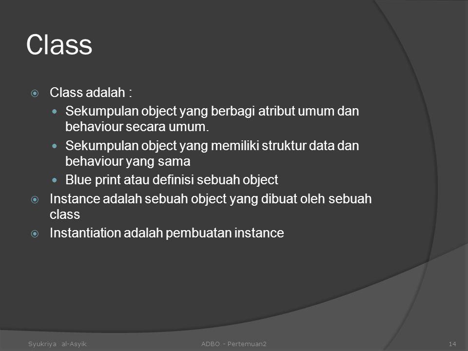 Class Class adalah : Sekumpulan object yang berbagi atribut umum dan behaviour secara umum.