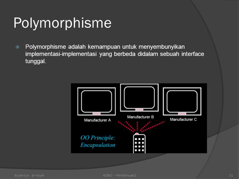 Polymorphisme Polymorphisme adalah kemampuan untuk menyembunyikan implementasi-implementasi yang berbeda didalam sebuah interface tunggal.