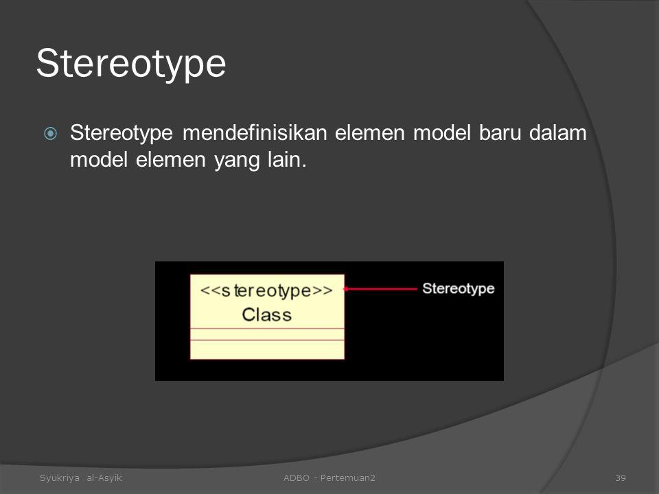 Stereotype Stereotype mendefinisikan elemen model baru dalam model elemen yang lain. Syukriya al-Asyik.