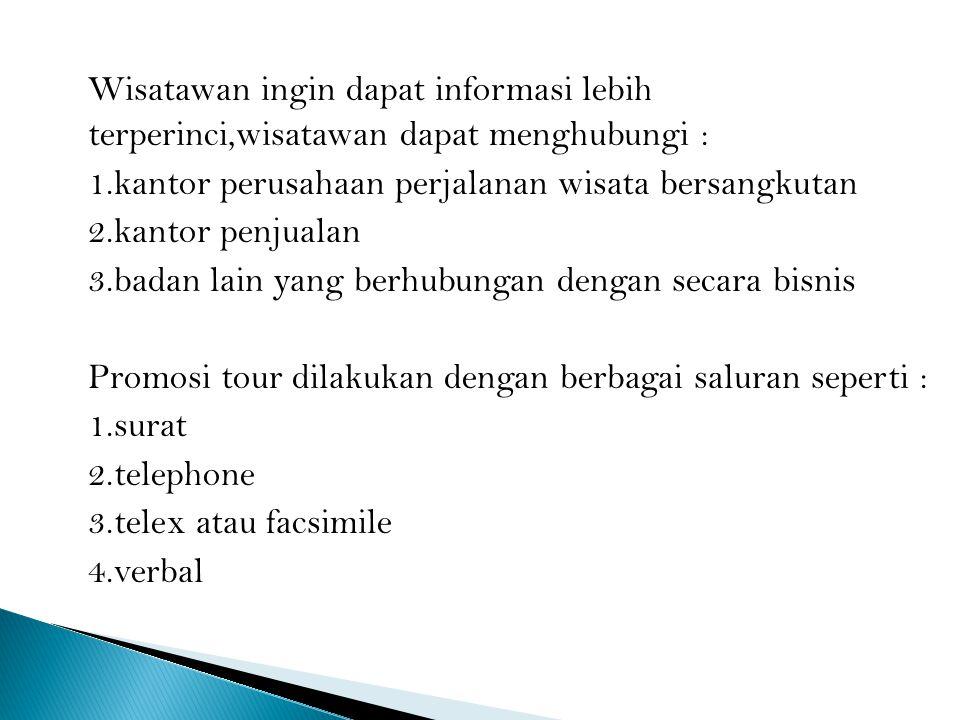 Wisatawan ingin dapat informasi lebih terperinci,wisatawan dapat menghubungi : 1.kantor perusahaan perjalanan wisata bersangkutan 2.kantor penjualan 3.badan lain yang berhubungan dengan secara bisnis Promosi tour dilakukan dengan berbagai saluran seperti : 1.surat 2.telephone 3.telex atau facsimile 4.verbal