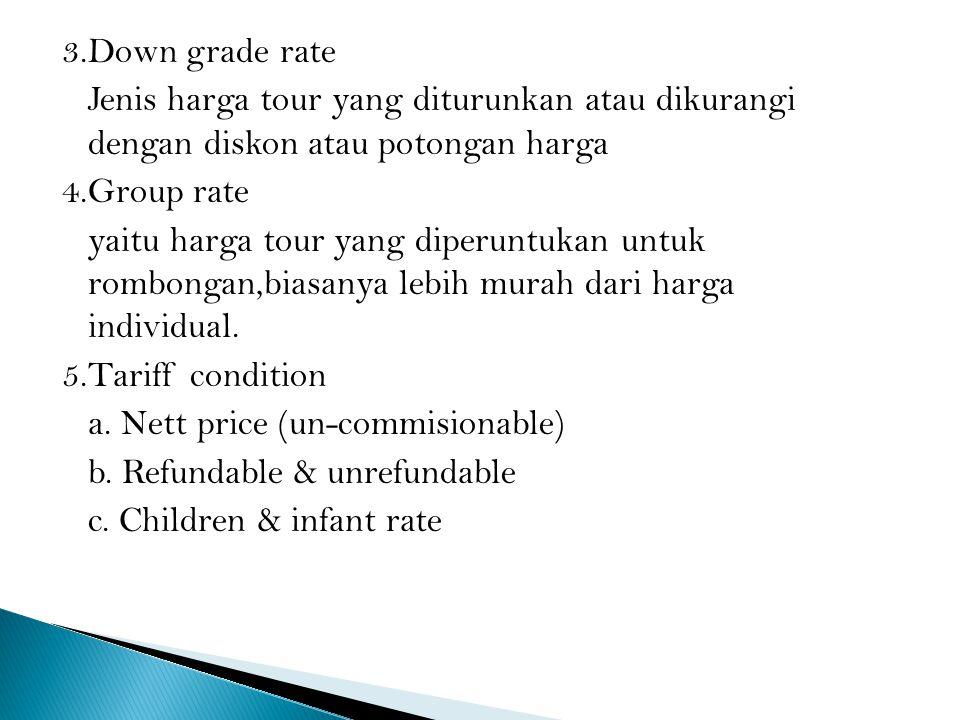 3.Down grade rate Jenis harga tour yang diturunkan atau dikurangi dengan diskon atau potongan harga 4.Group rate yaitu harga tour yang diperuntukan untuk rombongan,biasanya lebih murah dari harga individual.